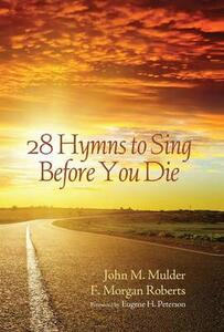 28 Hymns to Sing Before You Die - John M Mulder,F Morgan Roberts - cover