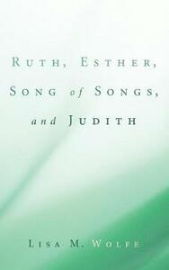 Ruth, Esther, Song of Songs, and Judith - Lisa M Wolfe - cover