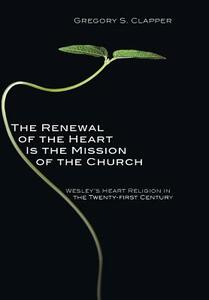The Renewal of the Heart Is the Mission of the Church - Gregory S Clapper - cover