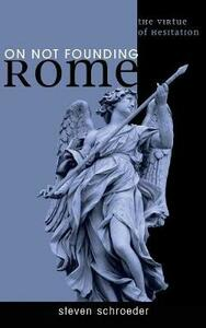On Not Founding Rome - Steven Schroeder - cover
