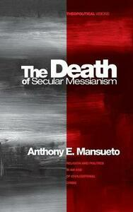 The Death of Secular Messianism - Anthony E Mansueto - cover