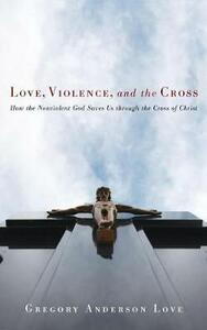 Love, Violence, and the Cross - Gregory Anderson Love - cover