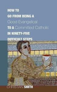 How to Go from Being a Good Evangelical to a Committed Catholic in Ninety-Five Difficult Steps - Christian Smith - cover