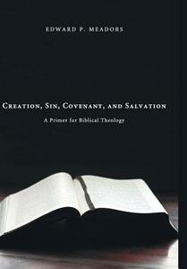 Creation, Sin, Covenant, and Salvation - Edward P Meadors - cover