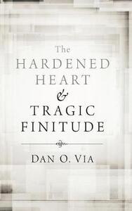 The Hardened Heart and Tragic Finitude - Dan O Via - cover