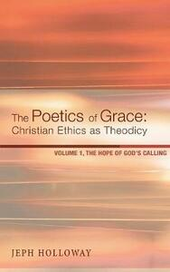 The Poetics of Grace: Christian Ethics as Theodicy - Jeph Holloway - cover