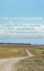 The Long Road Home and Other Short Stories from the Silences in the Gospel of Mark - James S Lowry - cover