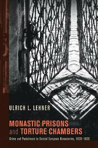 Monastic Prisons and Torture Chambers - Ulrich L Lehner - cover