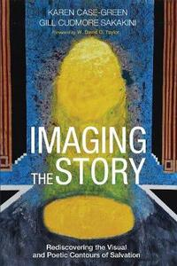 Imaging the Story: Rediscovering the Visual and Poetic Contours of Salvation - Karen Case-Green - cover