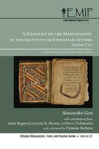 A Handlist of the Manuscripts in the Institute of Ethiopian Studies, Volume Two the Arabic Materials of the Ethiopian Islamic Tradition - Alessandro Demeke Gori - cover
