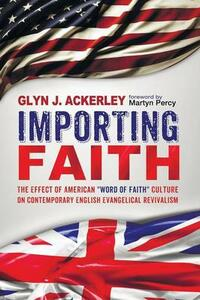 """Importing Faith: The Effect of American """"Word of Faith"""" Culture on Contemporary English Evangelical Revivalism - Glyn J Ackerley - cover"""