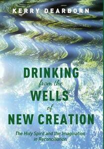 Drinking from the Wells of New Creation - Kerry Dearborn - cover