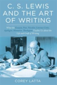 C. S. Lewis and the Art of Writing: What the Essayist, Poet, Novelist, Literary Critic, Apologist, Memoirist, Theologian Teaches Us about the Life and Craft of Writing. - Corey Latta - cover