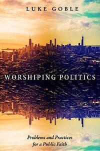 Worshiping Politics - Luke J Goble - cover