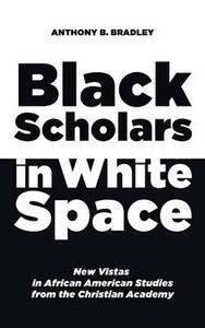 Black Scholars in White Space - Anthony B Bradley - cover