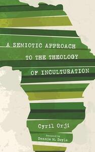 A Semiotic Approach to the Theology of Inculturation - Cyril Orji - cover