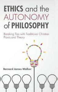 Ethics and the Autonomy of Philosophy - Bernard James Walker - cover