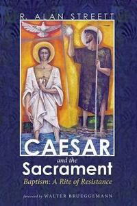 Caesar and the Sacrament: Baptism: A Rite of Resistance - R Alan Streett - cover
