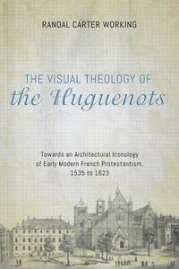 The Visual Theology of the Huguenots - Randal Carter Working - cover