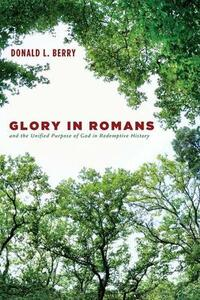 Glory in Romans and the Unified Purpose of God in Redemptive History - Donald L Berry - cover