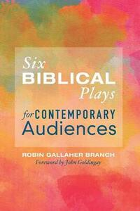 Six Biblical Plays for Contemporary Audiences - Robin Gallaher Branch - cover