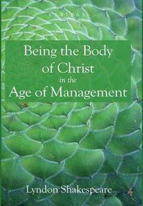 Being the Body of Christ in the Age of Management - Lyndon Shakespeare - cover
