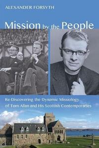 Mission by the People: Re-Discovering the Dynamic Missiology of Tom Allan and His Scottish Contemporaries - Forsyth Alexander - cover