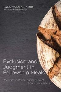 Exclusion and Judgment in Fellowship Meals: The Socio-Historical Background of 1 Corinthians 11:17-34 - Lanuwabang Jamir - cover