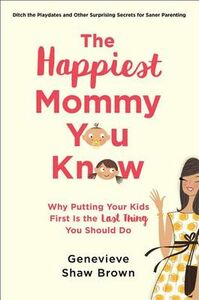 Libro in inglese The Happiest Mommy You Know: Why Putting Your Kids First Is the Last Thing You Should Do  - Genevieve Shaw Brown