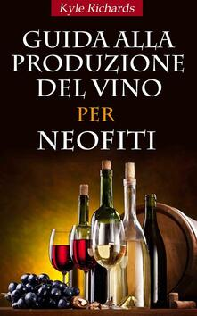 Guida Alla Produzione Del Vino Per Neofiti - Kyle Richards - ebook