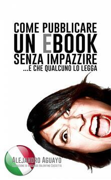 Come Pubblicare Un Ebook Senza Impazzire - Alejandro Aguayo - ebook