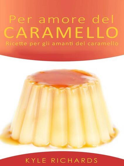 Per Amore Del Caramello – Ricette Per Gli Amanti Del Caramello - Kyle Richards - ebook
