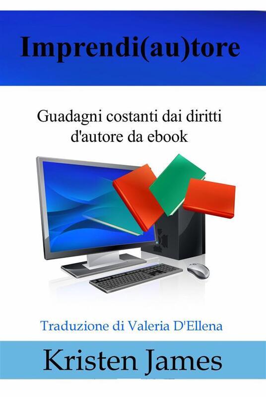 Imprendi(Au)Tore: Guadagni Costanti Dai Diritti D'autore Da Ebook - Kristen James - ebook