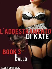 Il Ballo (L'addestramento Di Kate, Sottomissione Di Una Cameriera, Libro 3) - Ellen Dominick - ebook