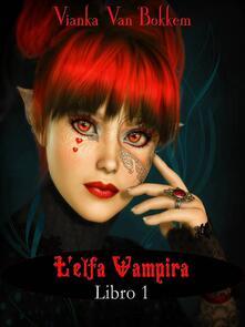 L'elfa vampira Libro I di Vianka Van Bokkem - Vianka Van Bokkem - ebook
