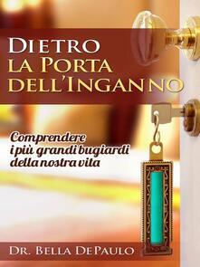 Dietro La Porta Dell'Inganno: Comprendere I Più Grandi Bugiardi Della Nostra Vita - Bella Depaulo - ebook