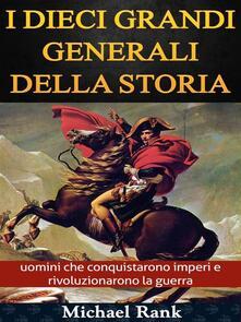 I Dieci Grandi Generali Della Storia: Uomini Che Conquistarono Imperi E Rivoluzionarono La Guerra - Michael Rank - ebook