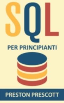 SQL per principianti: imparate l'uso dei database Microsoft SQL Server, MySQL, PostgreSQL e Oracle - Preston Prescott - ebook