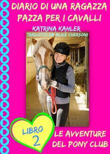 Diario di una Ragazza Pazza per i Cavalli - Libro Secondo: Le Avventure del Pony Club - Katrina Kahler - ebook