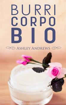 Burri Corpo Bio - Ricette Per Nutrire E Idratare La Pelle In Modo Semplice E Naturale - Ashley Andrews - ebook