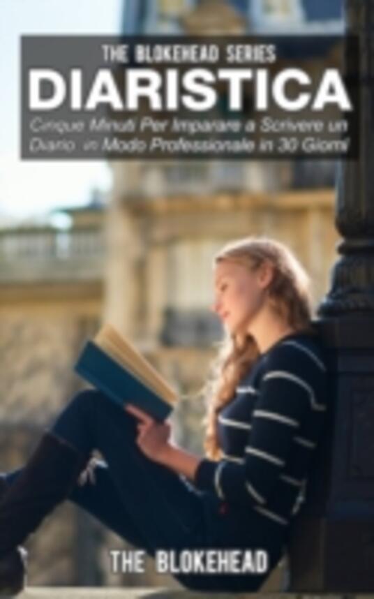 Diaristica: Cinque Minuti Per Imparare a Scrivere un Diario in Modo Professionale in 30 Giorni - The Blokehead - ebook