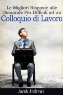 Le Migliori Risposte Alle Domande Più Difficili Ad Un Colloquio Di Lavoro - Jacob Andrews - ebook