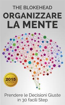 Organizzare La Mente: Prendere Le Decisioni Giuste In 30 Facili Step - The Blokehead - ebook