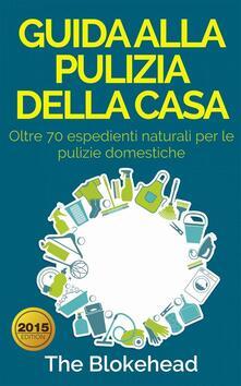 Guida Alla Pulizia Della Casa. Oltre 70 Espedienti Naturali Per Le Pulizie Domestiche. - The Blokehead - ebook
