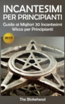 Incantesimi Per Principianti : Guida ai Migliori 30 Incantesimi Wicca per Principianti - The Blokehead - ebook