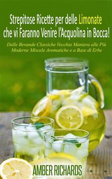 Strepitose Ricette Per Delle Limonate Che Vi Faranno Venire L'Acquolina In Bocca! - Amber Richards - ebook