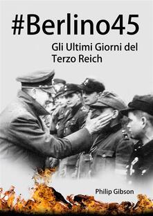 #berlino45: Gli Ultimi Giorni Del Terzo Reich - Philip Gibson - ebook