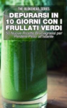 Depurarsi In 10 Giorni Con Frullati Verdi: 50 Nuove Ricette Bruciagrassi Perdere Peso All'istante - The Blokehead - ebook