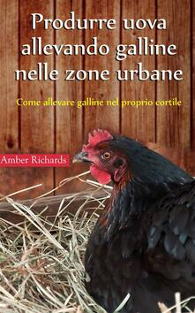 Produrre uova allevando galline nelle zone urbane - Amber Richards - ebook