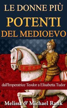 Le donne piu potenti del Medioevo: dall'Imperatrice Teodora a Elisabetta Tudor - Melissa Rank,Michael Rank - ebook